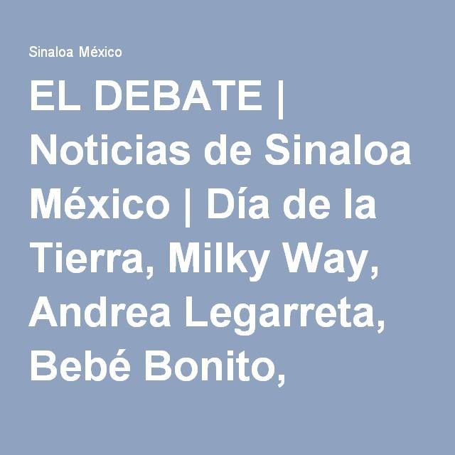 EL DEBATE | Noticias de Sinaloa México | Día de la Tierra, Milky Way, Andrea Legarreta, Bebé Bonito, YouTube, Pemex, Rihanna, Cruz Azul