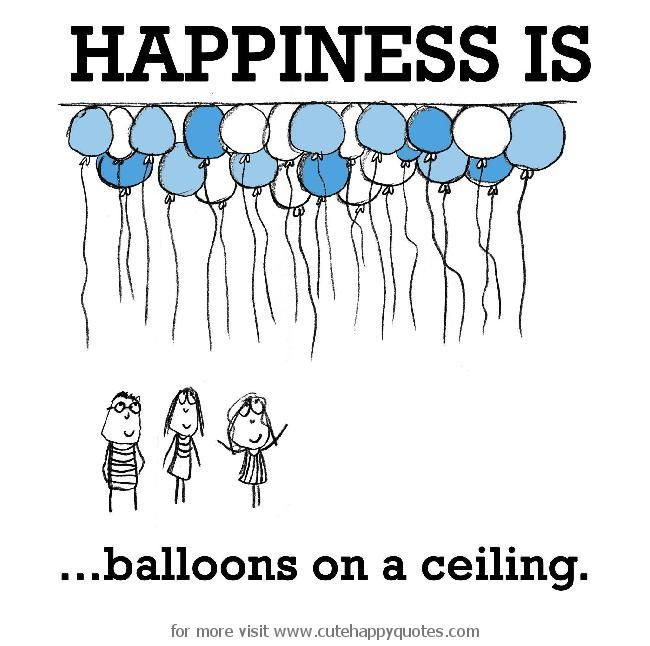 Happiness is, balloons on a ceiling. - Cute Happy Quotes
