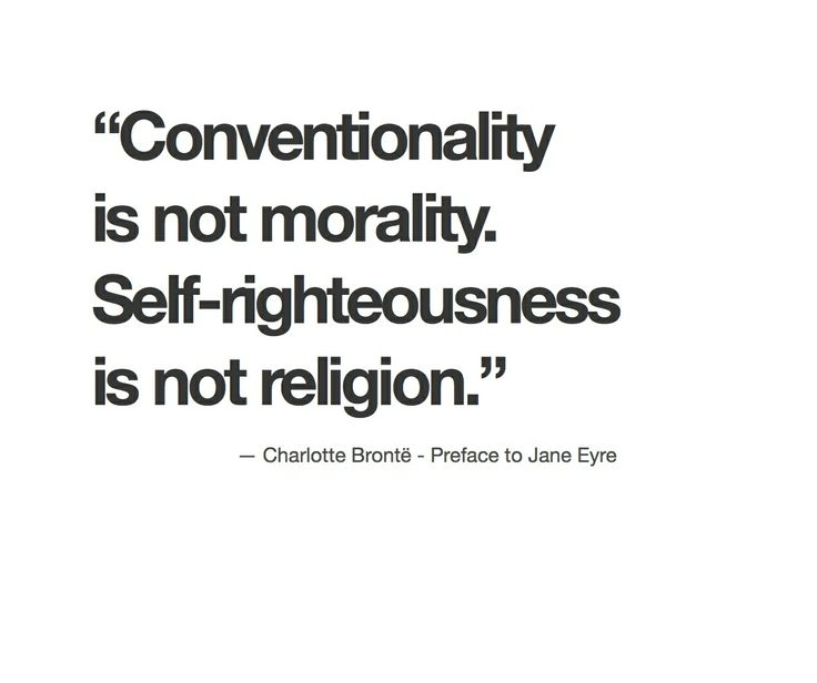 """Conventionality is not morality. Self-righteousness is not religion."" Charlotte Bronte Preface to Jane Eyre"