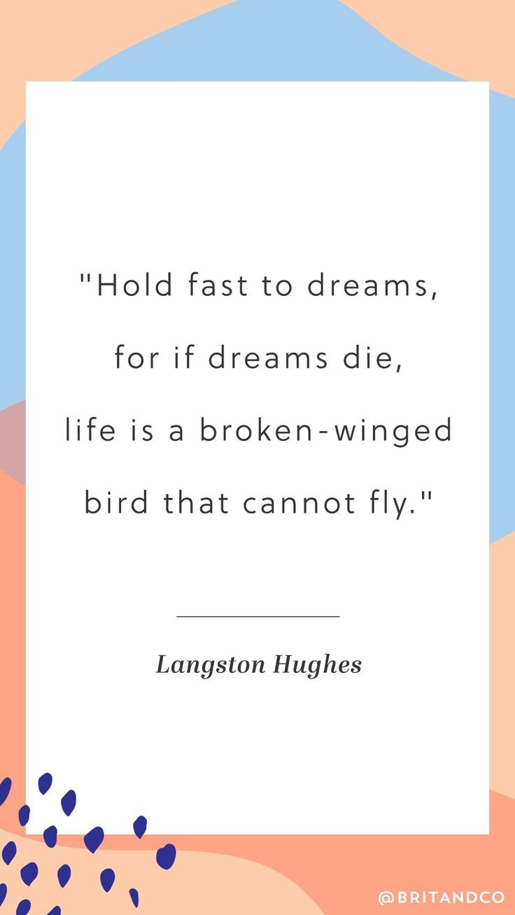 """Hold fast to dreams, for if dreams die, life is a broken-winged bird that cannot fly."" Love this inspirational quote from Langston Hughes."