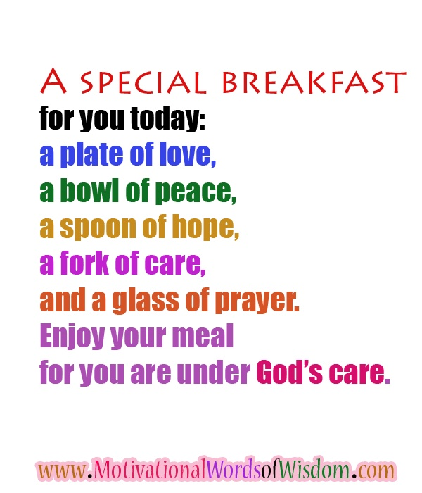 http://www.motivationalwordsofwisdom.com/ A special breakfast for you today: a plate of love, a bowl of peace, a spoon of hope, a fork of care, and a glass of prayer. Enjoy your meal for you are under God's care.