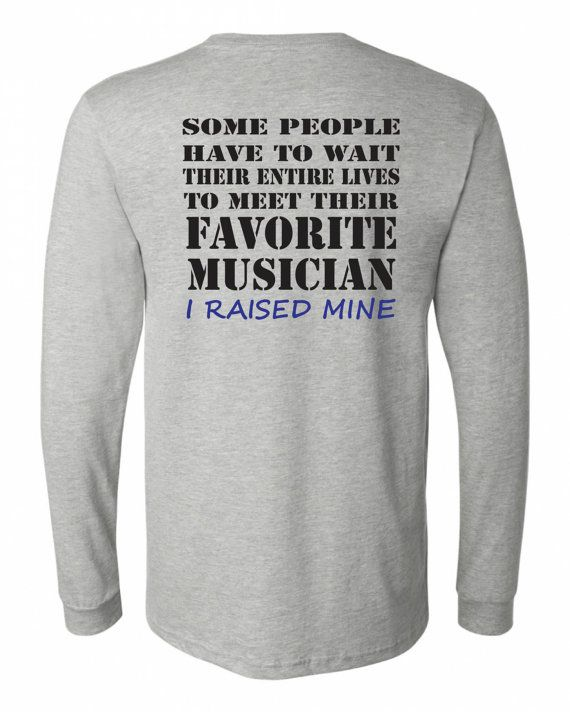 Band mom shirt.  Favorite musician.  Long sleeve in white or gray.