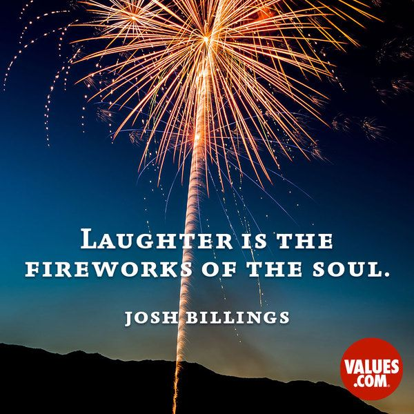 """""""Laughter is the fireworks of the soul."""" —Josh Billings 