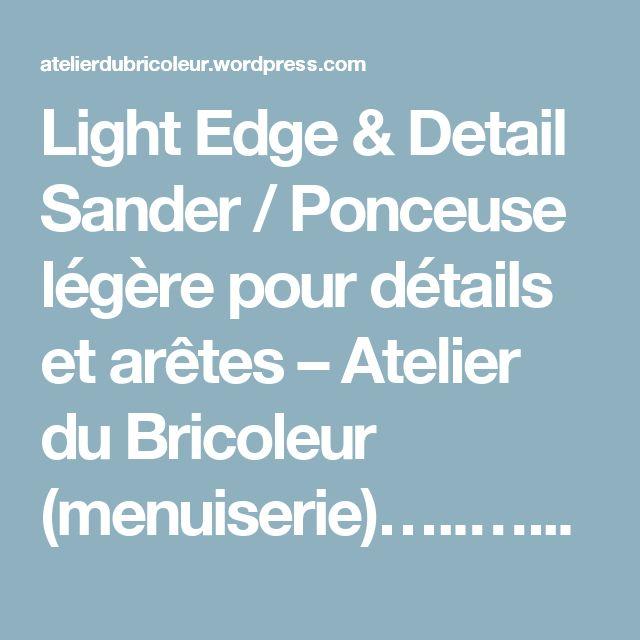 Light Edge & Detail Sander / Ponceuse légère pour détails et arêtes – Atelier du Bricoleur (menuiserie)…..…… Woodworking Hobbyist's Workshop