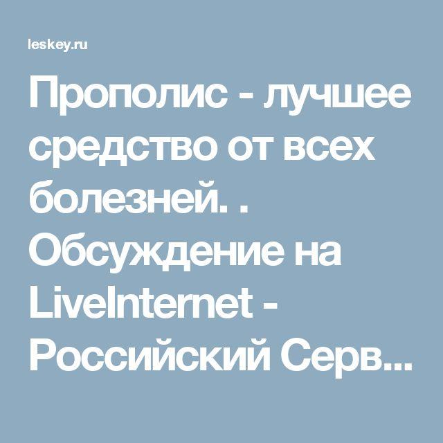 Прополис - лучшее средство от всех болезней. . Обсуждение на LiveInternet - Российский Сервис Онлайн-Дневников