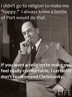 C.S. Lewis - perfect!  If you are comfortable in your Christianity, then you are doing it wrong!