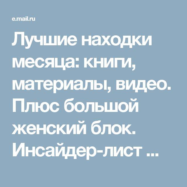 Лучшие находки месяца: книги, материалы, видео. Плюс большой женский блок. Инсайдер-лист №8 - Почта Mail.Ru