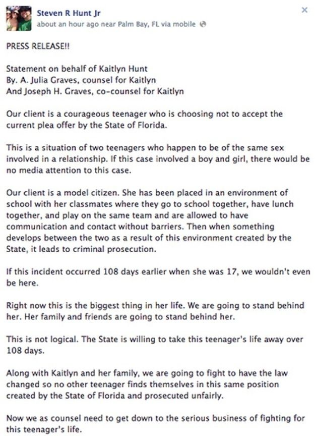 Florida Teen Arrested For Same-Sex Relationship Rejects Plea Bargain If convicted, Kaitlyn Hunt faces up to 15 years in prison and registration for life as a sex offender. After rejecting the plea bargain the Hunt family released this statement: