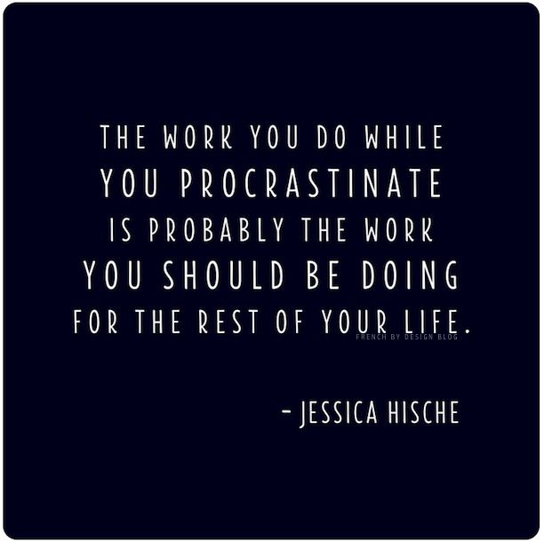 """The work you do while you procrastinate is probably the work you"