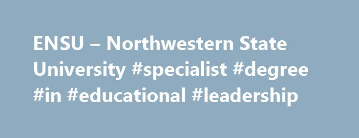 ENSU – Northwestern State University #specialist #degree #in #educational #leadership http://rwanda.nef2.com/ensu-northwestern-state-university-specialist-degree-in-educational-leadership/  New pricing for students who attendNSU exclusively online! Without eNSU, I would not be in school. There is no way we could afford the daycare alone, much less the personal sacrifice of being away from my girls for so many hours a week. The closest university where I could earn an MA in English is an hour…