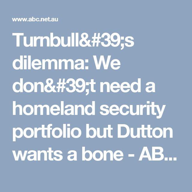Turnbull's dilemma: We don't need a homeland security portfolio but Dutton wants a bone  - ABC News (Australian Broadcasting Corporation)