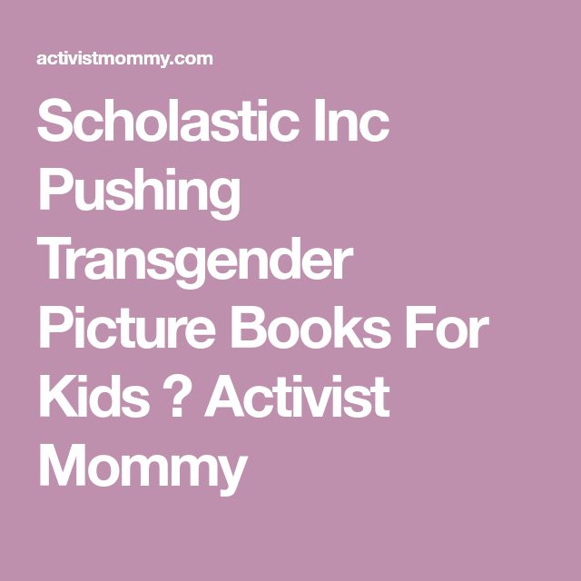 Scholastic Inc Pushing Transgender Picture Books For Kids ⋆ Activist Mommy