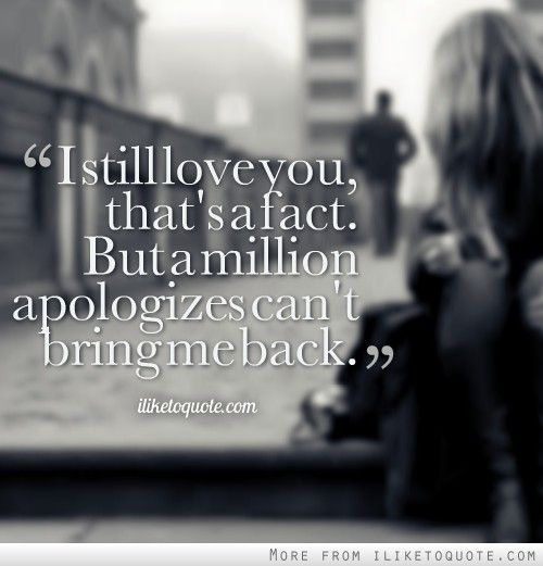 I still love you, that's a fact. But a million apologizes can't bring me back.
