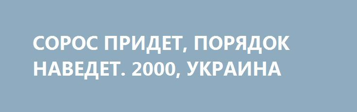СОРОС ПРИДЕТ, ПОРЯДОК НАВЕДЕТ. 2000, УКРАИНА http://rusdozor.ru/2016/08/15/soros-pridet-poryadok-navedet-2000-ukraina/  Неизвестные хакеры взломали базы данных Фонда Сороса и выложили в сеть более 2500 файлов организации. Документы, обнародованные на сайте DCLeaks.com, охватывают период с 2008 по 2016 год и затрагивают разные аспекты деятельности фонда миллиардера. Ноябрь 2015. Президент Порошенко награждает Джорджа ...