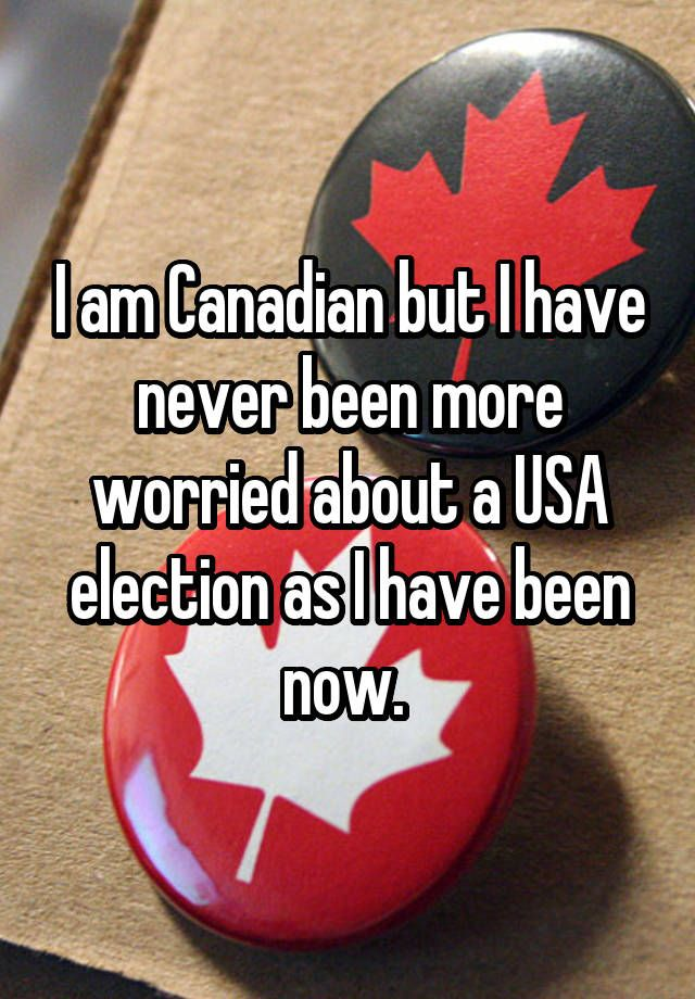 """""""I am Canadian but I have never been more worried about a USA election as I have been now. """""""