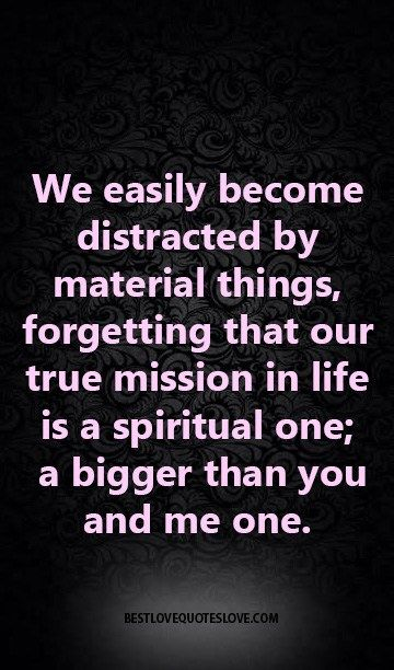 We easily become distracted by material things, forgetting that our true mission in life is a spiritual one; a bigger than you and me one.