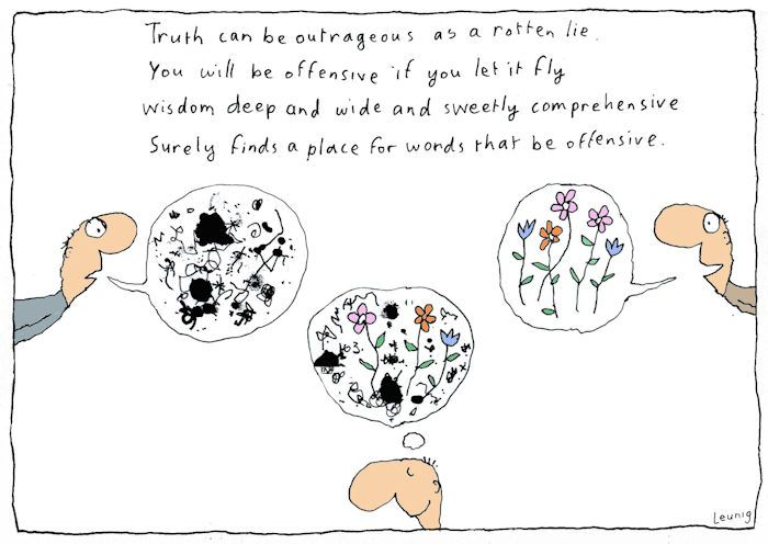 Truth can be outrageous as a rotten lie. You will be offensive if you let it fly. Wisdom deep and wide and sweetly comprehensive. Surely finds a place for words that be offensive. Michael Leunig