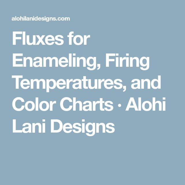 Fluxes for Enameling, Firing Temperatures, and Color Charts · Alohi Lani Designs