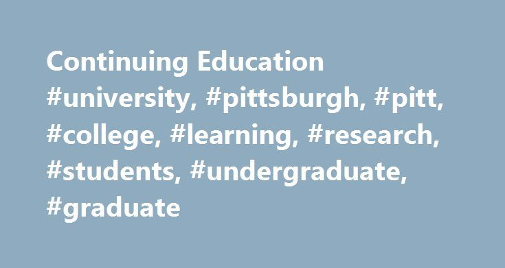 Continuing Education #university, #pittsburgh, #pitt, #college, #learning, #research, #students, #undergraduate, #graduate http://arkansas.remmont.com/continuing-education-university-pittsburgh-pitt-college-learning-research-students-undergraduate-graduate/  # Continuing Education All practicing nurses must acquire a certain number of CE hours or credits each year – we seek to offer the most meaningful and useful programs to help you better your daily practice. Since the first session in the…