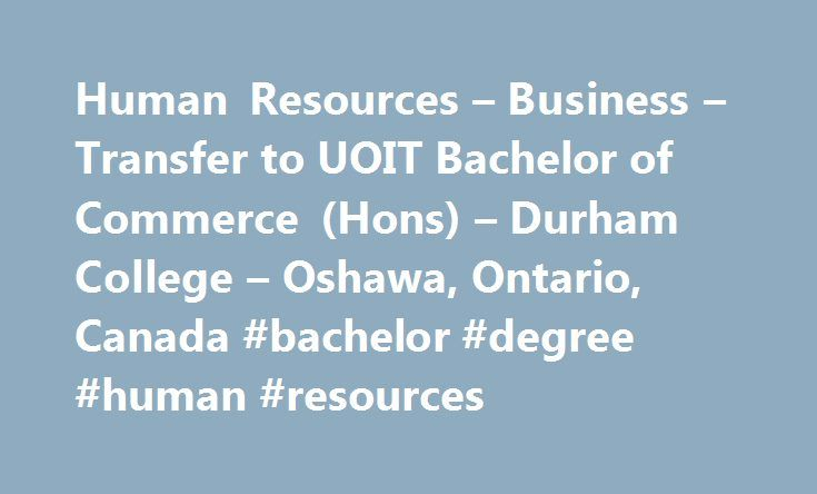 Human Resources – Business – Transfer to UOIT Bachelor of Commerce (Hons) – Durham College – Oshawa, Ontario, Canada #bachelor #degree #human #resources http://ohio.remmont.com/human-resources-business-transfer-to-uoit-bachelor-of-commerce-hons-durham-college-oshawa-ontario-canada-bachelor-degree-human-resources/  # Human Resources Business – Transfer to UOIT Bachelor of Commerce (Hons) Human Resources Business – Transfer to UOIT Bachelor of Commerce (Hons) Human Resources Business –…
