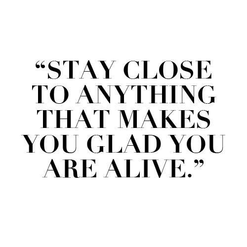 Stay close to anything that makes you glad you are alive