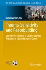Lydia Wanja Gitau, Trauma-sensitivity and Peacebuilding: Considering the Case of South Sudanese Refugees in Kakuma Refugee Camp, Springer, Aug. 2017
