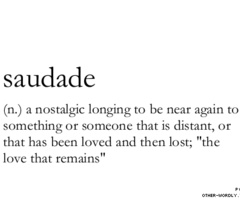 Saudade. One of those very meaningful words in the Portuguese language that doesn't exist in English.