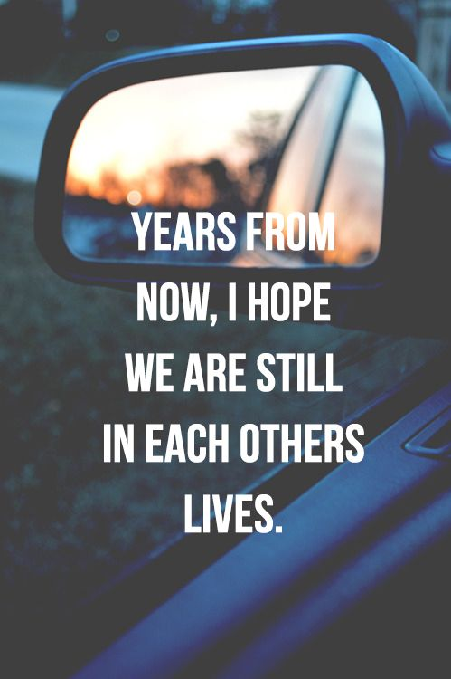 Years from now...I hope we are still in each other's lives. bff