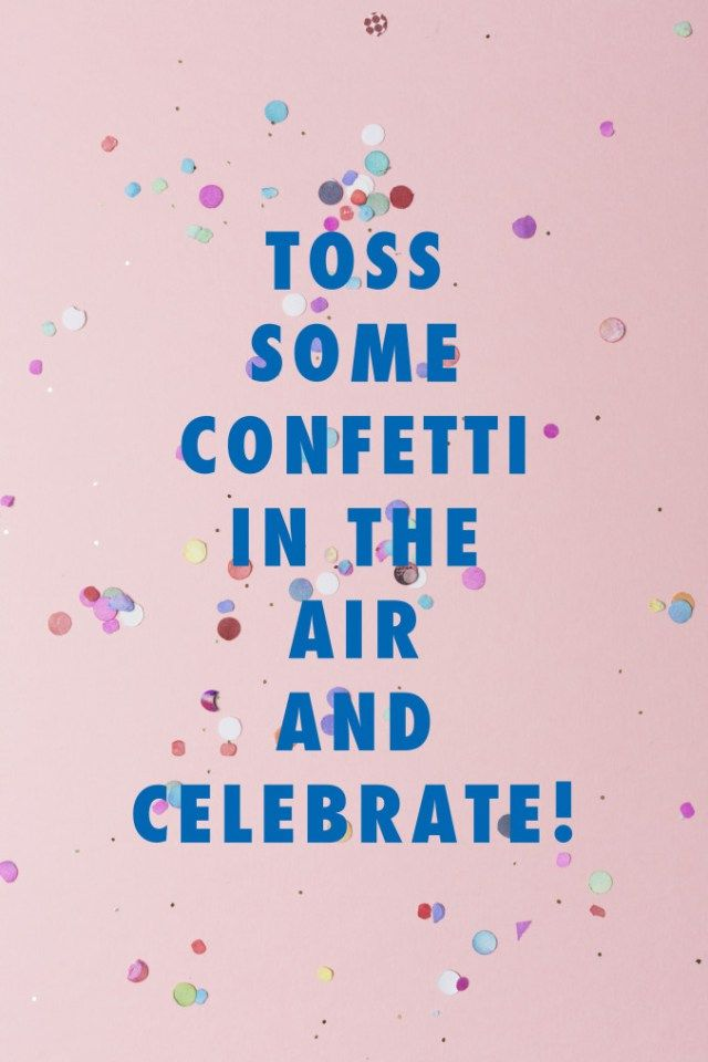 toss some confetti in the air and celebrate