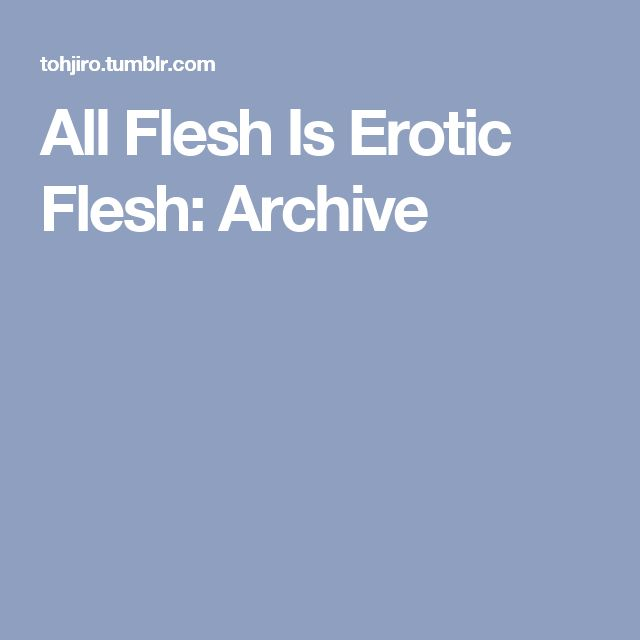 All Flesh Is Erotic Flesh: Archive