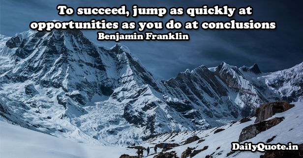 To succeed, jump as quickly at opportunities as you do at conclusions. Benjamin Franklin http://www.dailyquote.in/topic/success #success #successquotes #opportunities #jump #quotes #dailyquotes #dailyquotein #qotd