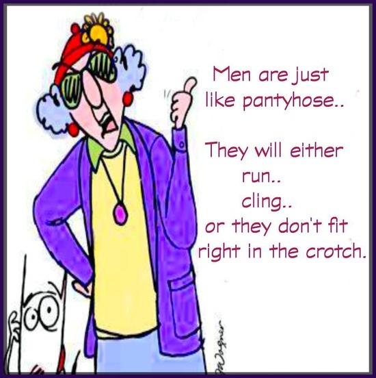 Men are like pantyhose - They will either run, cling, or don't fit right in the crotch...