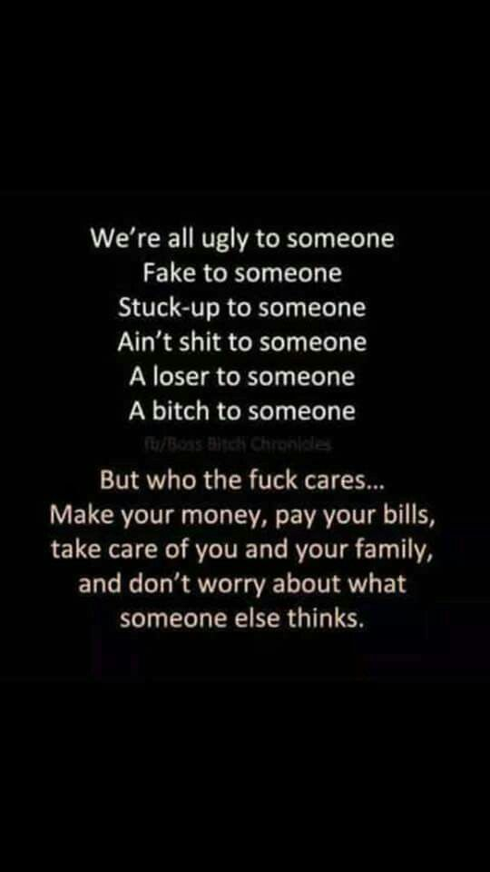 I make my own money, pay my bills, take care of me n mine, ... so I don't care what YOU think!
