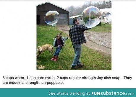 6 cup water, 1 cup corn syrup, 2 cup dish soap = industrial strength bubbles, un-pop-able!