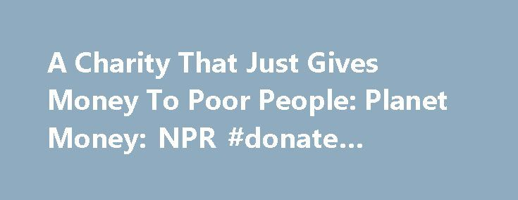 A Charity That Just Gives Money To Poor People: Planet Money: NPR #donate #wedding #dress http://donate.remmont.com/a-charity-that-just-gives-money-to-poor-people-planet-money-npr-donate-wedding-dress/  #donating money to charity # A Charity That Just Gives Money To Poor People A group of economists is launching a charity with a simple but radical plan: Give money to very poor people, and let them spend it however they want. The recipients live in rural Kenya, typically in mud huts with dirt…