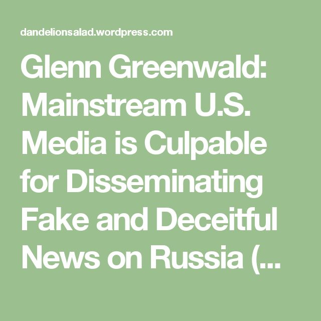 Glenn Greenwald: Mainstream U.S. Media is Culpable for Disseminating Fake and Deceitful News on Russia (Updated) – Dandelion Salad