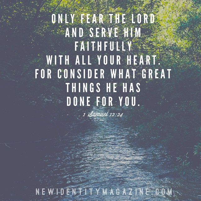 Only fear the Lord and serve Him faithfully with all your heart; for consider how great are the things He has done for you. –1 Samuel 12:24
