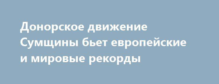 Донорское движение Сумщины бьет европейские и мировые рекорды http://sumypost.com/sumynews/politika/donorskoe_dvizhenie_sumwiny_bet_evropejskie_i_mirovye_rekordy  На сегодня в области насчитывается более 33 000 доноров.