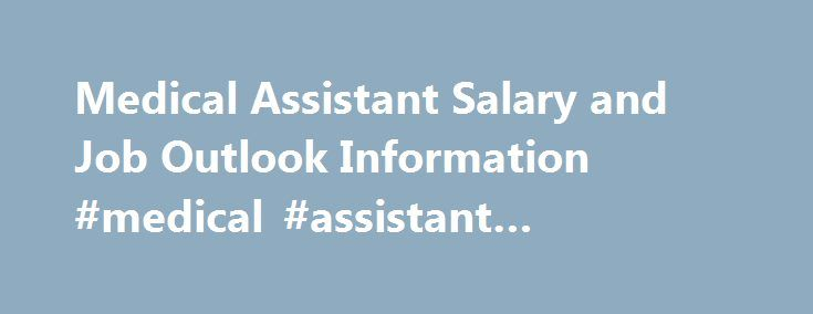 Medical Assistant Salary and Job Outlook Information #medical #assistant #programs #in #ohio http://connecticut.nef2.com/medical-assistant-salary-and-job-outlook-information-medical-assistant-programs-in-ohio/  # Medical Assistant Salary Information According to the U.S. Bureau of Labor Statistics, medical assistants are in high demand, and that demand is expected to keep growing (source ). These talented professionals are the backbone of medical facilities across the country. They work hard…
