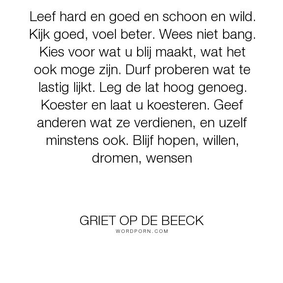 """Griet Op de Beeck - """"Leef hard en goed en schoon en wild. Kijk goed, voel beter. Wees niet bang. Kies..."""". life"""