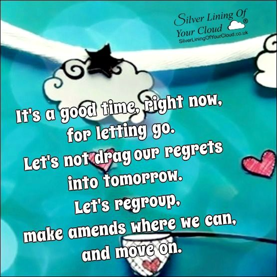 It's a good time, right now, for letting go. Let's not drag our regrets into tomorrow. Let's regroup, make amends where we can, and move on. ..._More fantastic quotes on: https://www.facebook.com/SilverLiningOfYourCloud  _Follow my Quote Blog on: http://silverliningofyourcloud.wordpress.com/