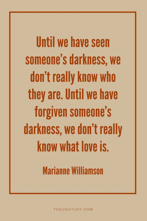 """""""Until we have seen someone's darkness, we don't really know who they are. Until we have forgiven someone's darkness, we don't really know what love is.""""  — Marianne Williamson    #love #relationships #boys #girls #yoga #inspiration #quotes"""