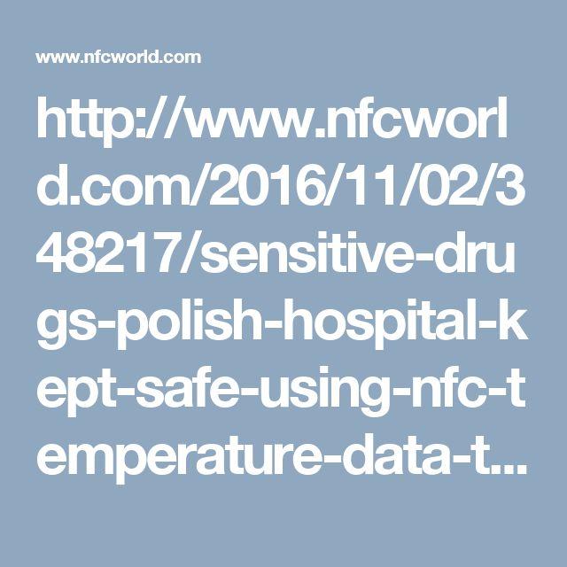 http://www.nfcworld.com/2016/11/02/348217/sensitive-drugs-polish-hospital-kept-safe-using-nfc-temperature-data-tags/