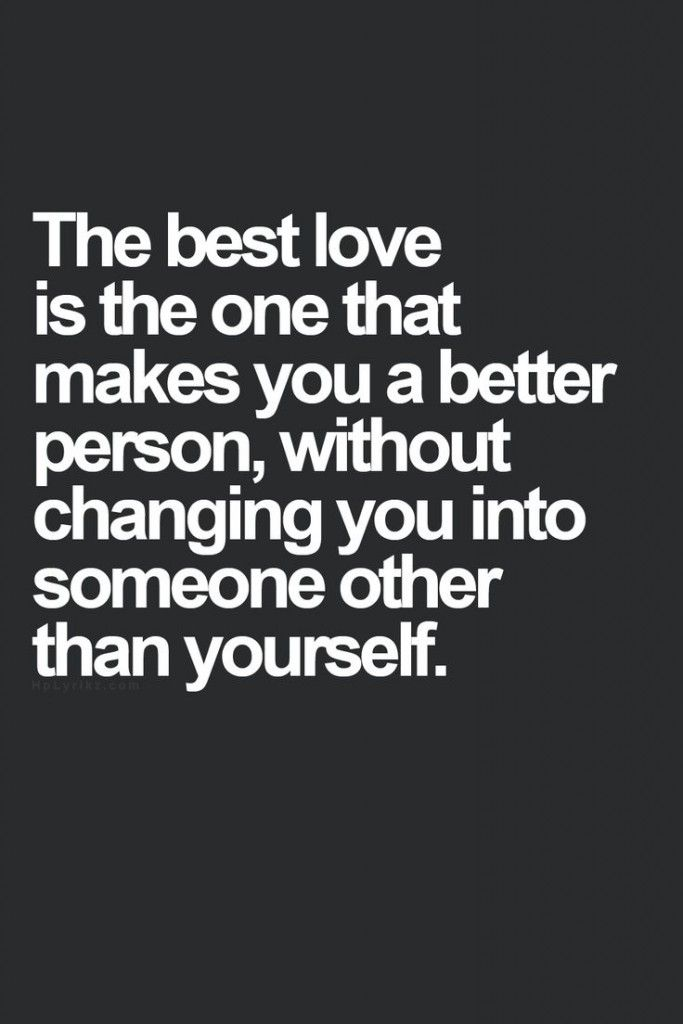The Best Love Is One That Makes You Better Without Changing You Into