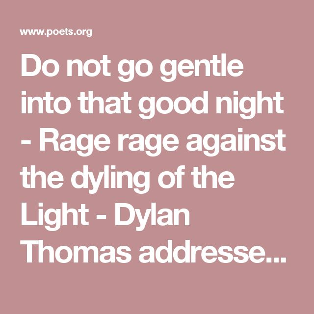 Do not go gentle into that good night - Rage rage against the dyling of the Light  - Dylan Thomas addressed this poem to his father who was dying at the time. (1914 - 1953)