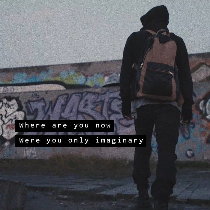 """""""Where are you now? Were you only imaginary"""" - Faded."""