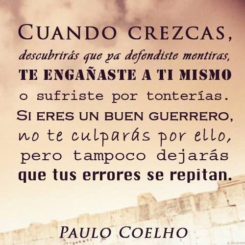 """""""Cuando crezcas, descubrirás que ya defendiste mentiras, te engañaste a ti mismo o sufriste por tonterías. Si eres un buen guerrero, no te culpará por ello, pero tampoco dejarás que tus errores se repitan."""" #PauloCoelho #Citas #Frases @Candidman"""