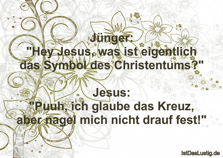 """Jünger: """"Hey Jesus, was ist eigentlich das Symbol des Christentums?""""  Jesus: """"Puuh, ich glaube das Kreuz, aber nagel mich nicht drauf fest!"""" ... gefunden auf https://www.istdaslustig.de/spruch/63/pi"""