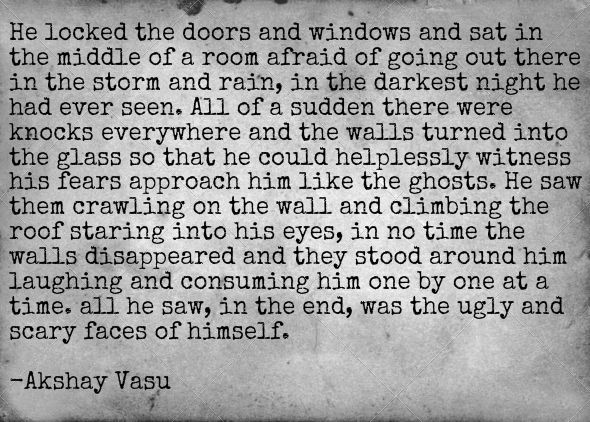 He locked the doors and windows and sat in the middle of a room afraid of going out there in the storm and rain, in the darkest night he had ever seen. All of a sudden there were knocks everywhere and the walls turned into the glass so that he could helplessly witness his fears approach him like the ghosts. He saw them crawling on the wall and climbing the roof staring into his eyes, in no time the walls disappeared and they stood around him laughing and consuming him one by one at a time...