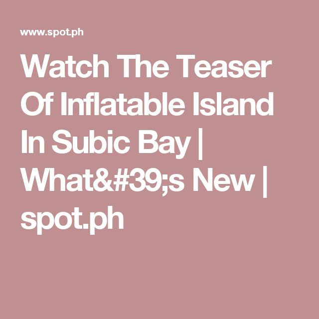 Watch The Teaser Of Inflatable Island In Subic Bay | What's New | spot.ph